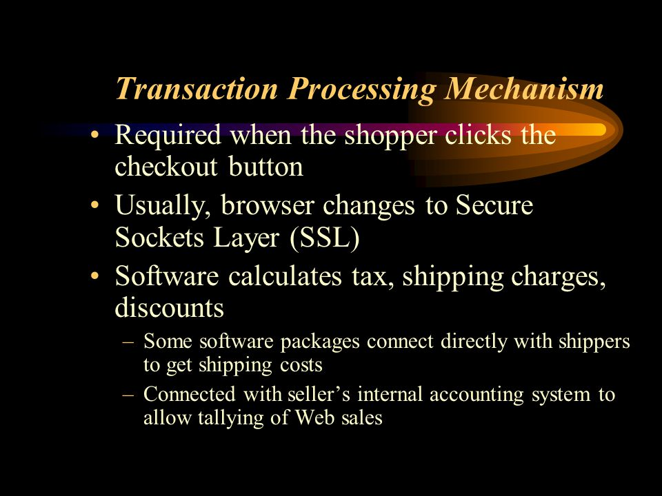 Transaction Processing Mechanism Required when the shopper clicks the checkout button Usually, browser changes to Secure Sockets Layer (SSL) Software calculates tax, shipping charges, discounts –Some software packages connect directly with shippers to get shipping costs –Connected with seller's internal accounting system to allow tallying of Web sales