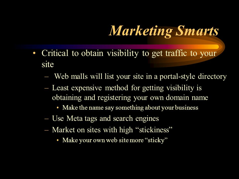 Marketing Smarts Critical to obtain visibility to get traffic to your site – Web malls will list your site in a portal-style directory –Least expensive method for getting visibility is obtaining and registering your own domain name Make the name say something about your business –Use Meta tags and search engines –Market on sites with high stickiness Make your own web site more sticky
