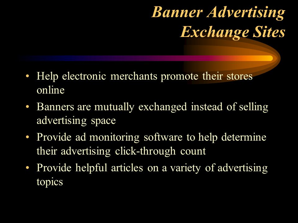 Banner Advertising Exchange Sites Help electronic merchants promote their stores online Banners are mutually exchanged instead of selling advertising space Provide ad monitoring software to help determine their advertising click-through count Provide helpful articles on a variety of advertising topics