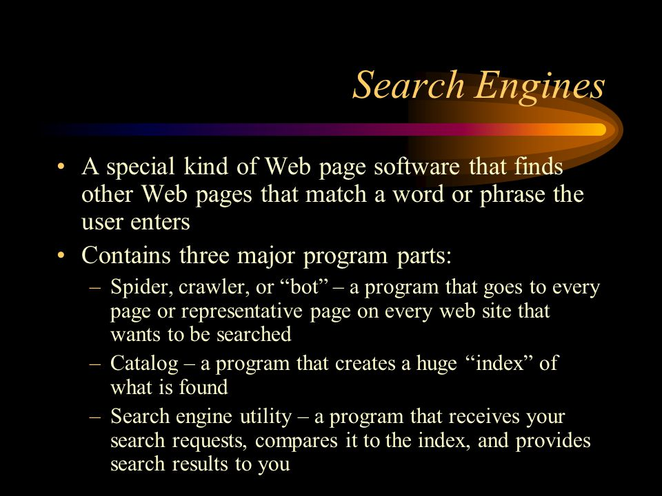 Search Engines A special kind of Web page software that finds other Web pages that match a word or phrase the user enters Contains three major program parts: –Spider, crawler, or bot – a program that goes to every page or representative page on every web site that wants to be searched –Catalog – a program that creates a huge index of what is found –Search engine utility – a program that receives your search requests, compares it to the index, and provides search results to you