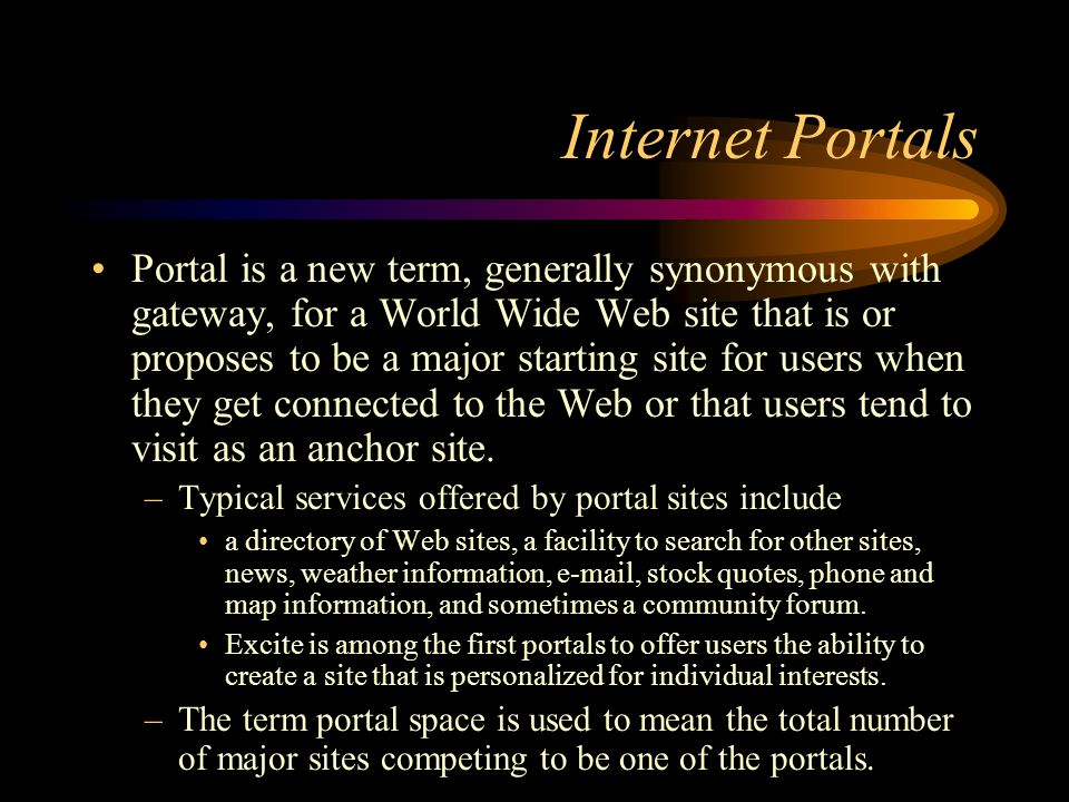 Internet Portals Portal is a new term, generally synonymous with gateway, for a World Wide Web site that is or proposes to be a major starting site for users when they get connected to the Web or that users tend to visit as an anchor site.