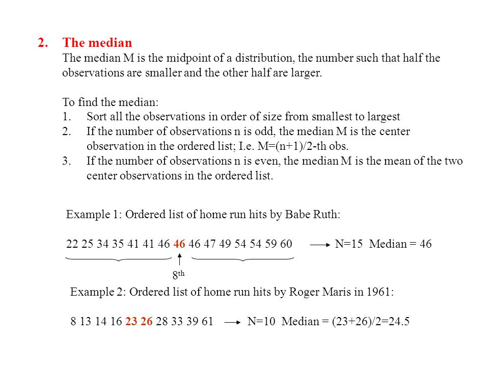 2.The median The median M is the midpoint of a distribution, the number such that half the observations are smaller and the other half are larger.