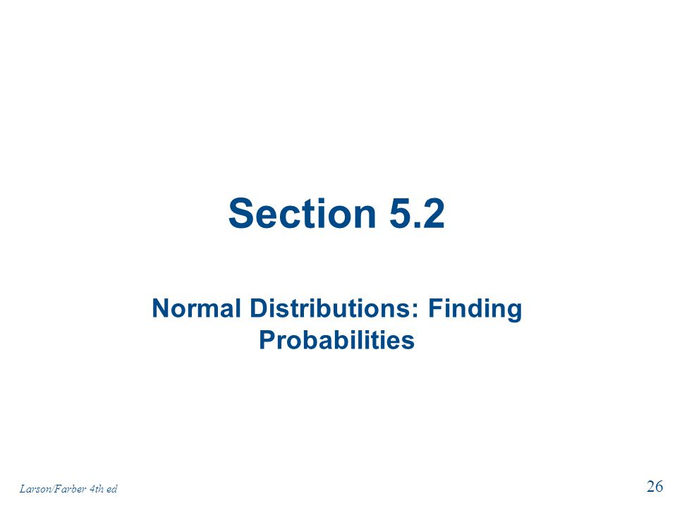 Section 5.2 Normal Distributions: Finding Probabilities 26 Larson/Farber 4th ed
