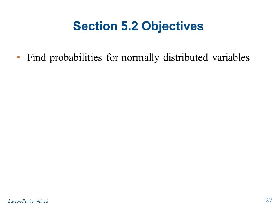 Section 5.2 Objectives Find probabilities for normally distributed variables 27 Larson/Farber 4th ed