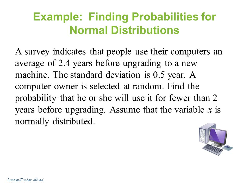 Example: Finding Probabilities for Normal Distributions A survey indicates that people use their computers an average of 2.4 years before upgrading to a new machine.