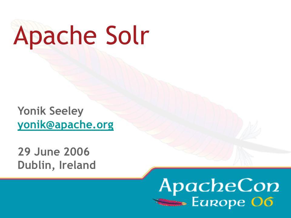 Apache Solr Yonik Seeley yonik@apache.org 29 June 2006 Dublin, Ireland
