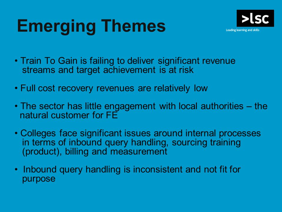Emerging Themes Train To Gain is failing to deliver significant revenue streams and target achievement is at risk Full cost recovery revenues are relatively low The sector has little engagement with local authorities – the natural customer for FE Colleges face significant issues around internal processes in terms of inbound query handling, sourcing training (product), billing and measurement Inbound query handling is inconsistent and not fit for purpose