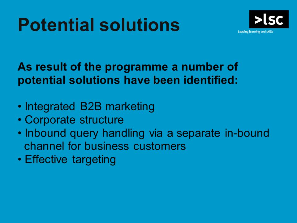 Potential solutions As result of the programme a number of potential solutions have been identified: Integrated B2B marketing Corporate structure Inbound query handling via a separate in-bound channel for business customers Effective targeting