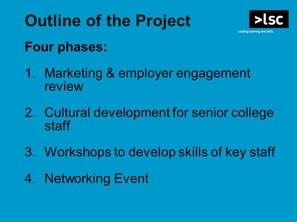 Outline of the Project Four phases: 1.Marketing & employer engagement review 2.Cultural development for senior college staff 3.Workshops to develop skills of key staff 4.Networking Event