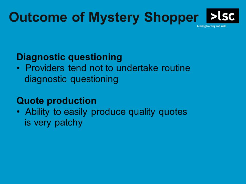 Outcome of Mystery Shopper Diagnostic questioning Providers tend not to undertake routine diagnostic questioning Quote production Ability to easily produce quality quotes is very patchy