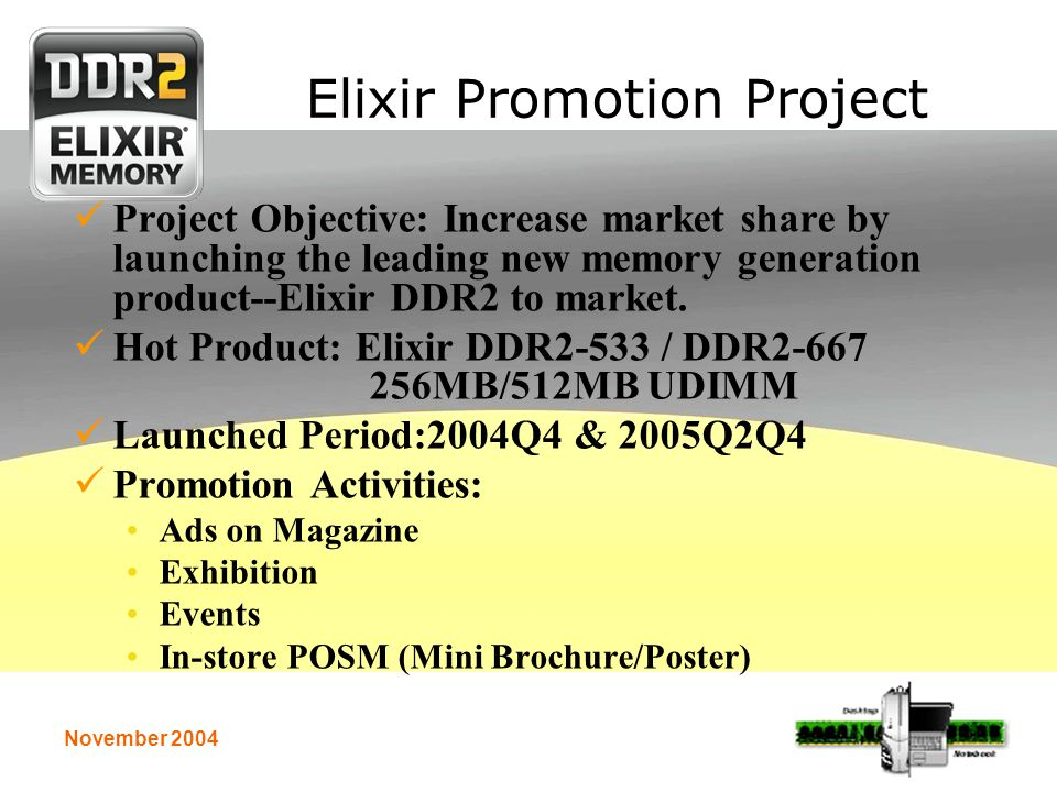 November 2004 Elixir Promotion Project Project Objective: Increase market share by launching the leading new memory generation product--Elixir DDR2 to market.