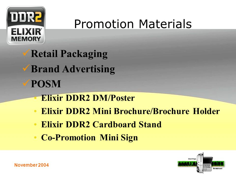 November 2004 Promotion Materials Retail Packaging Brand Advertising POSM Elixir DDR2 DM/Poster Elixir DDR2 Mini Brochure/Brochure Holder Elixir DDR2 Cardboard Stand Co-Promotion Mini Sign