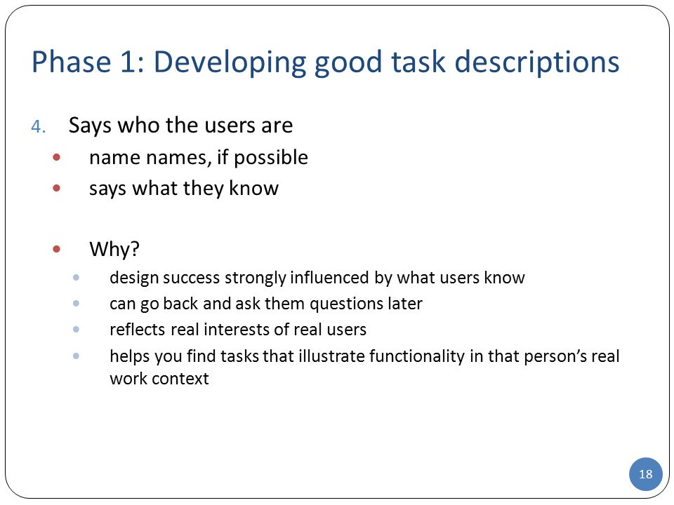Phase 1: Developing good task descriptions 4. Says who the users are name names, if possible says what they know Why? design success strongly influenc