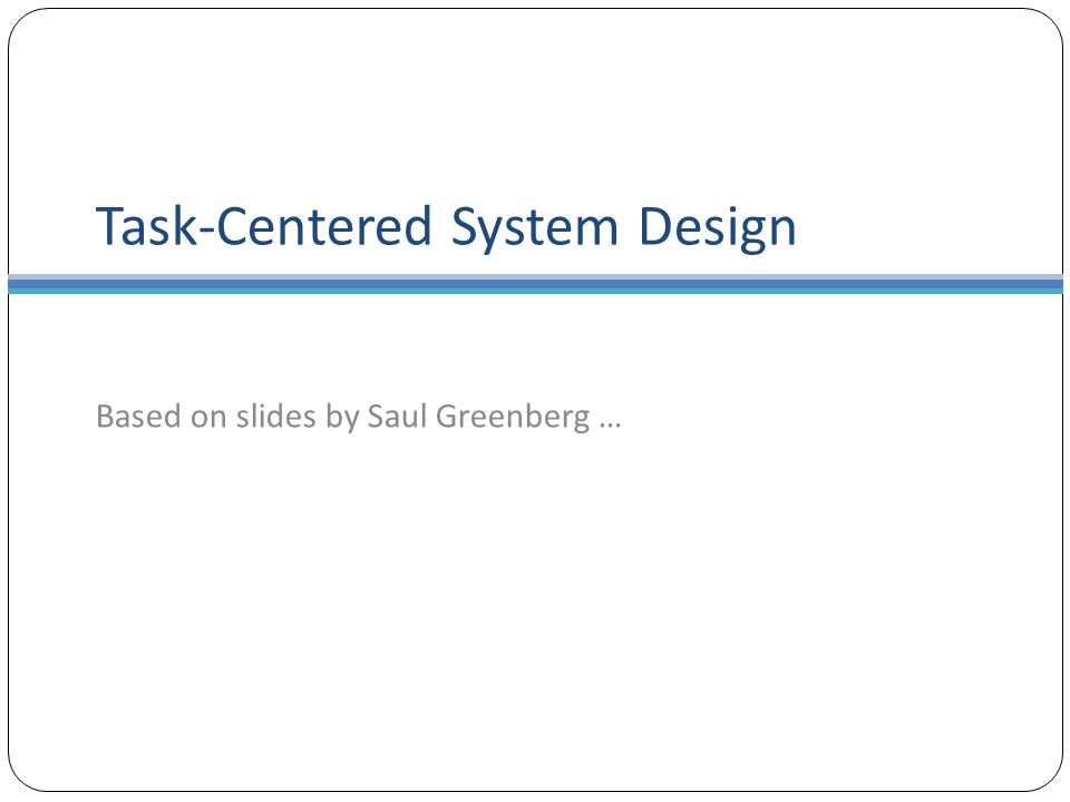 Task-Centered System Design Based on slides by Saul Greenberg …