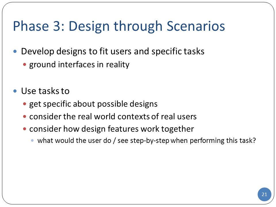 Phase 3: Design through Scenarios Develop designs to fit users and specific tasks ground interfaces in reality Use tasks to get specific about possibl