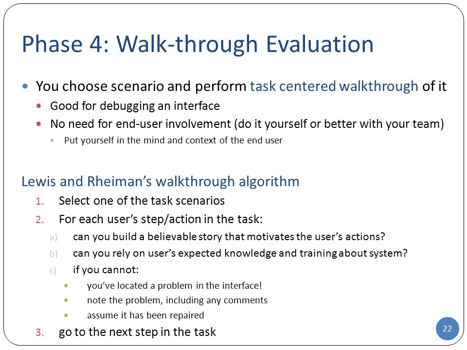 Phase 4: Walk-through Evaluation You choose scenario and perform task centered walkthrough of it Good for debugging an interface No need for end-user