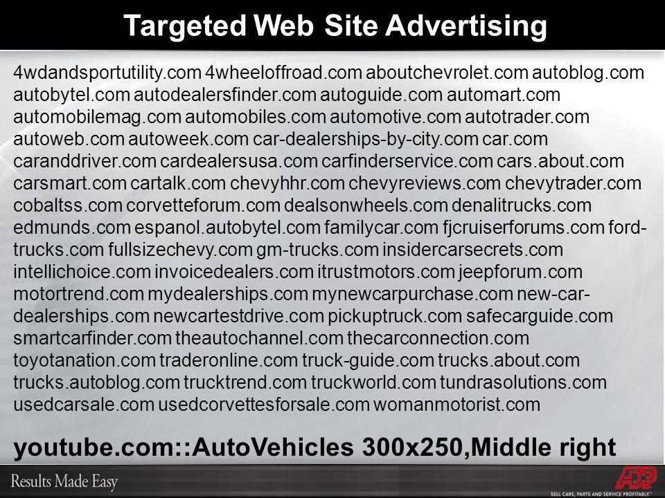 4wdandsportutility.com 4wheeloffroad.com aboutchevrolet.com autoblog.com autobytel.com autodealersfinder.com autoguide.com automart.com automobilemag.com automobiles.com automotive.com autotrader.com autoweb.com autoweek.com car-dealerships-by-city.com car.com caranddriver.com cardealersusa.com carfinderservice.com cars.about.com carsmart.com cartalk.com chevyhhr.com chevyreviews.com chevytrader.com cobaltss.com corvetteforum.com dealsonwheels.com denalitrucks.com edmunds.com espanol.autobytel.com familycar.com fjcruiserforums.com ford- trucks.com fullsizechevy.com gm-trucks.com insidercarsecrets.com intellichoice.com invoicedealers.com itrustmotors.com jeepforum.com motortrend.com mydealerships.com mynewcarpurchase.com new-car- dealerships.com newcartestdrive.com pickuptruck.com safecarguide.com smartcarfinder.com theautochannel.com thecarconnection.com toyotanation.com traderonline.com truck-guide.com trucks.about.com trucks.autoblog.com trucktrend.com truckworld.com tundrasolutions.com usedcarsale.com usedcorvettesforsale.com womanmotorist.com youtube.com::AutoVehicles 300x250,Middle right Targeted Web Site Advertising