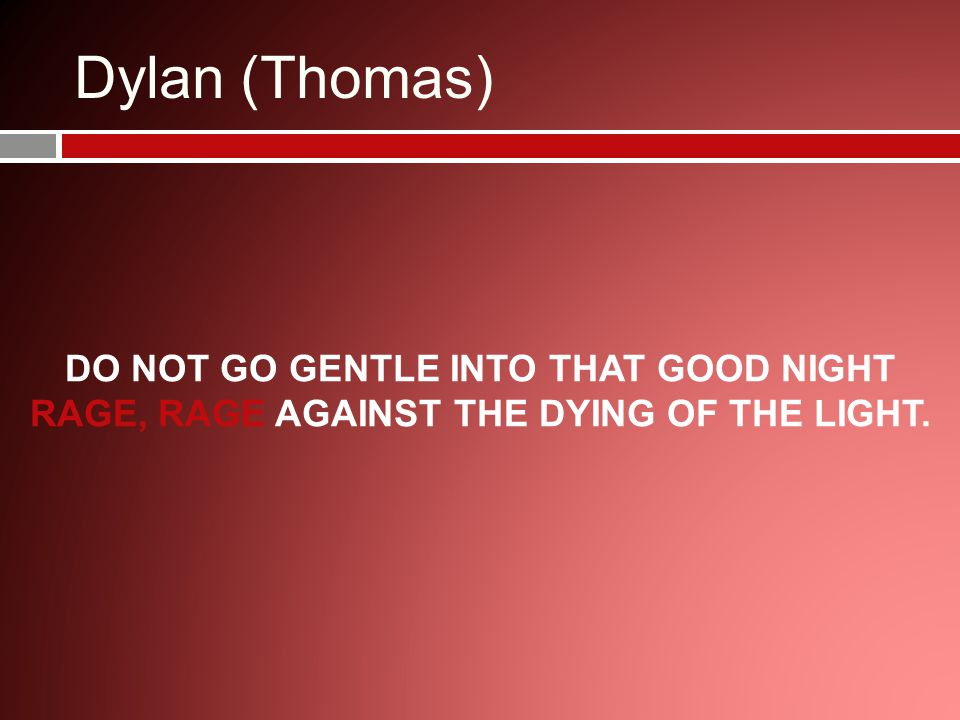 Dylan (Thomas) DO NOT GO GENTLE INTO THAT GOOD NIGHT RAGE, RAGE AGAINST THE DYING OF THE LIGHT.