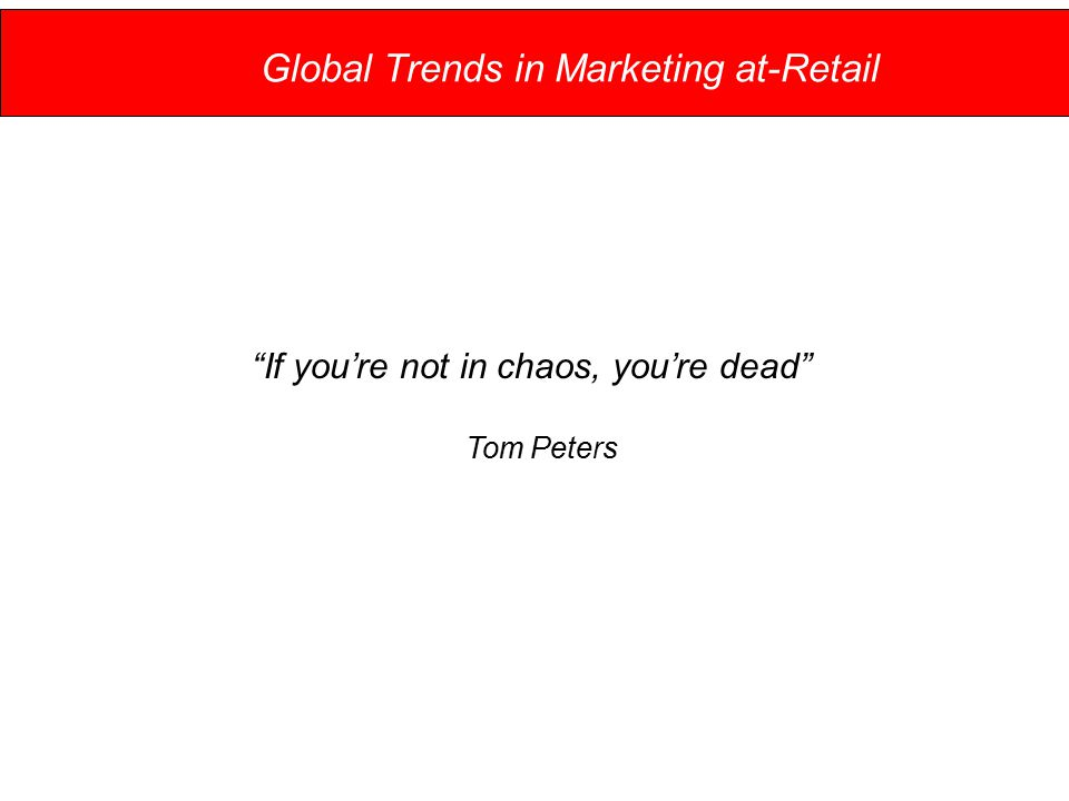 Global Trends in Marketing at-Retail If you're not in chaos, you're dead Tom Peters