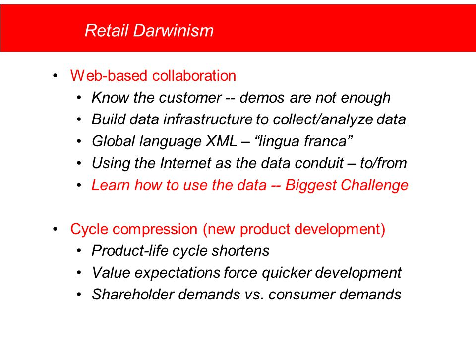 Retail Darwinism Web-based collaboration Know the customer -- demos are not enough Build data infrastructure to collect/analyze data Global language XML – lingua franca Using the Internet as the data conduit – to/from Learn how to use the data -- Biggest Challenge Cycle compression (new product development) Product-life cycle shortens Value expectations force quicker development Shareholder demands vs.
