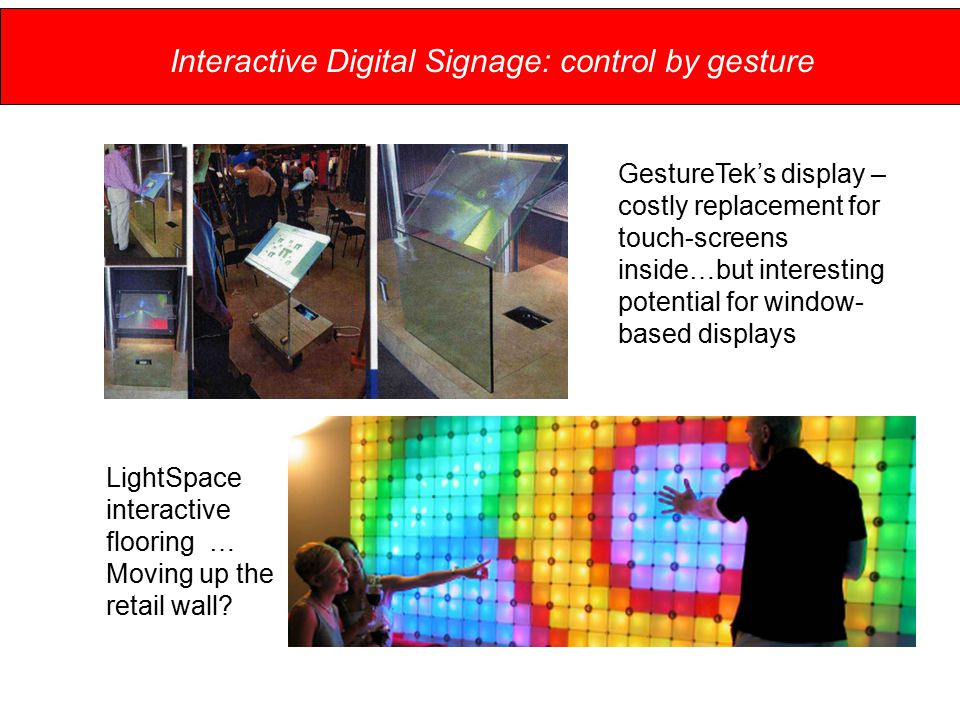 Interactive Digital Signage: control by gesture GestureTek's display – costly replacement for touch-screens inside…but interesting potential for window- based displays LightSpace interactive flooring … Moving up the retail wall