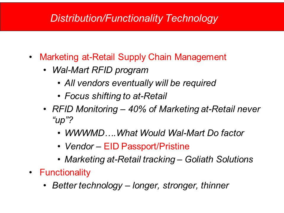Distribution/Functionality Technology Marketing at-Retail Supply Chain Management Wal-Mart RFID program All vendors eventually will be required Focus shifting to at-Retail RFID Monitoring – 40% of Marketing at-Retail never up .