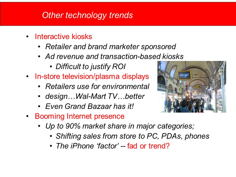 Other technology trends Interactive kiosks Retailer and brand marketer sponsored Ad revenue and transaction-based kiosks Difficult to justify ROI In-store television/plasma displays Retailers use for environmental design…Wal-Mart TV…better Even Grand Bazaar has it.