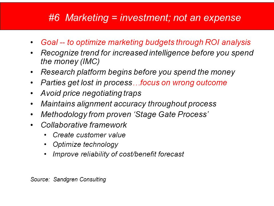 #6 Marketing = investment; not an expense Goal -- to optimize marketing budgets through ROI analysis Recognize trend for increased intelligence before you spend the money (IMC) Research platform begins before you spend the money Parties get lost in process…focus on wrong outcome Avoid price negotiating traps Maintains alignment accuracy throughout process Methodology from proven 'Stage Gate Process' Collaborative framework Create customer value Optimize technology Improve reliability of cost/benefit forecast Source: Sandgren Consulting