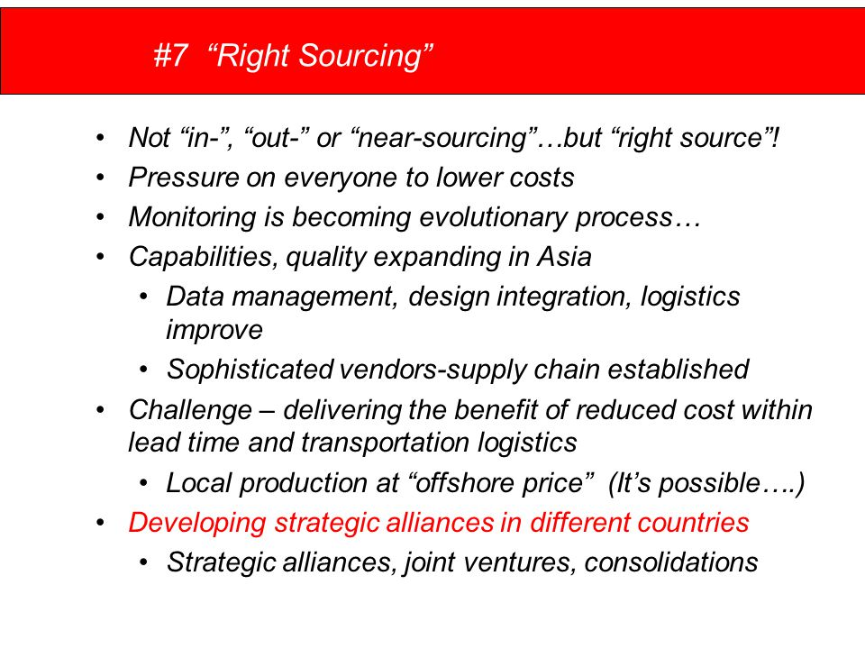 #7 Right Sourcing Not in- , out- or near-sourcing …but right source .