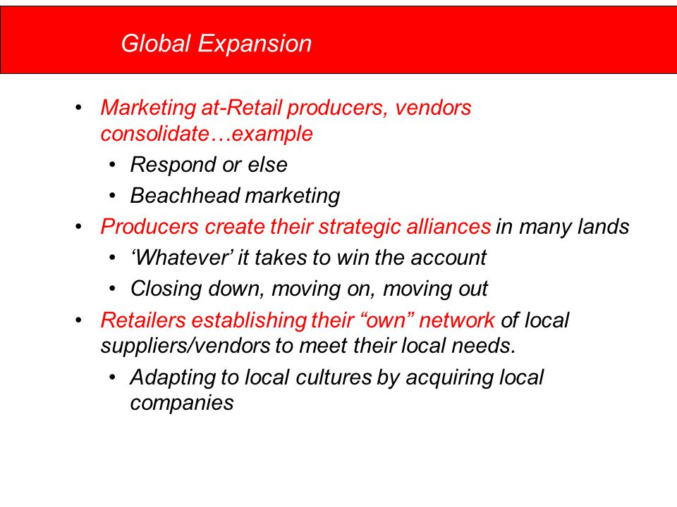 Global Expansion Marketing at-Retail producers, vendors consolidate…example Respond or else Beachhead marketing Producers create their strategic alliances in many lands 'Whatever' it takes to win the account Closing down, moving on, moving out Retailers establishing their own network of local suppliers/vendors to meet their local needs.