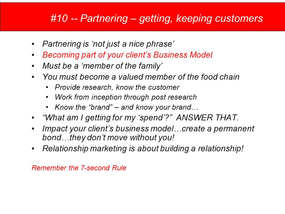 #10 -- Partnering – getting, keeping customers Partnering is 'not just a nice phrase' Becoming part of your client's Business Model Must be a 'member of the family' You must become a valued member of the food chain Provide research, know the customer Work from inception through post research Know the brand – and know your brand… What am I getting for my 'spend' ANSWER THAT.