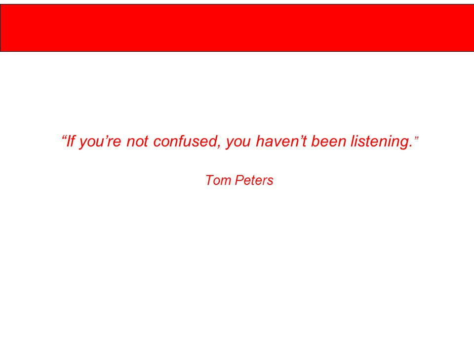 If you're not confused, you haven't been listening. Tom Peters