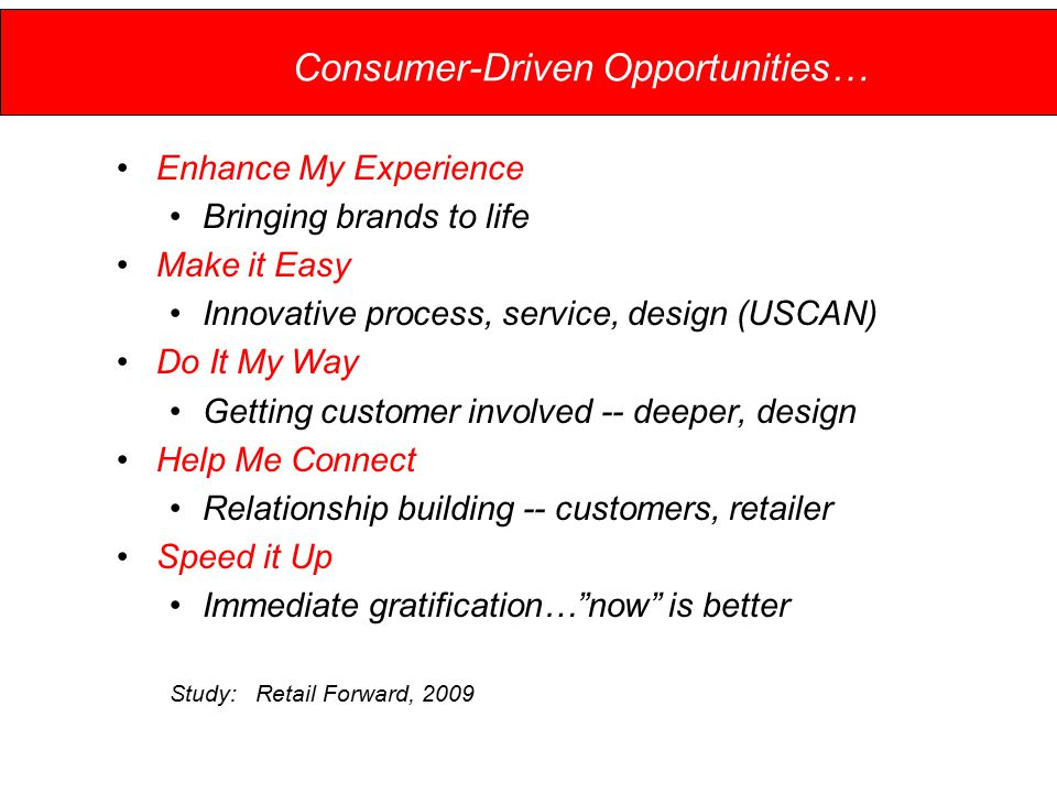 Consumer-Driven Opportunities… Enhance My Experience Bringing brands to life Make it Easy Innovative process, service, design (USCAN) Do It My Way Getting customer involved -- deeper, design Help Me Connect Relationship building -- customers, retailer Speed it Up Immediate gratification… now is better Study: Retail Forward, 2009