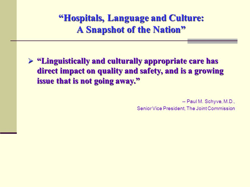 Hospitals, Language and Culture: A Snapshot of the Nation  Linguistically and culturally appropriate care has direct impact on quality and safety, and is a growing issue that is not going away. -- Paul M.