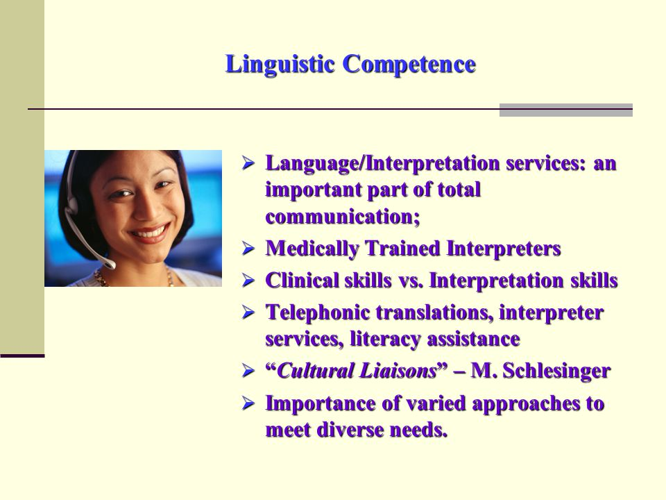 Linguistic Competence  Language/Interpretation services: an important part of total communication;  Medically Trained Interpreters  Clinical skills vs.