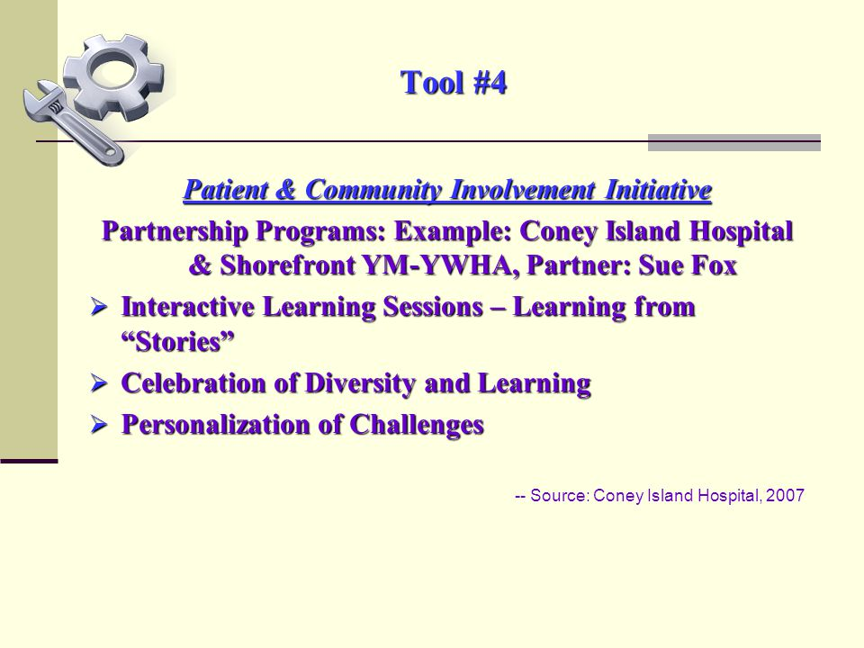 Tool #4 Patient & Community Involvement Initiative Partnership Programs: Example: Coney Island Hospital & Shorefront YM-YWHA, Partner: Sue Fox  Interactive Learning Sessions – Learning from Stories  Celebration of Diversity and Learning  Personalization of Challenges -- Source: Coney Island Hospital, 2007