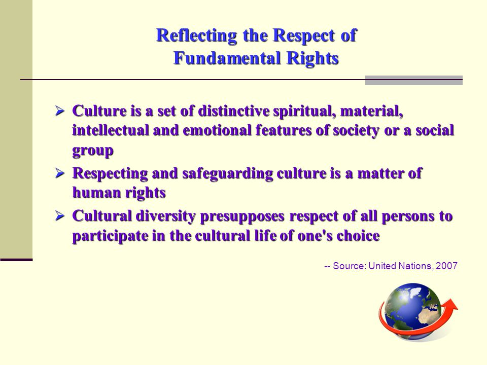 Reflecting the Respect of Fundamental Rights  Culture is a set of distinctive spiritual, material, intellectual and emotional features of society or a social group  Respecting and safeguarding culture is a matter of human rights  Cultural diversity presupposes respect of all persons to participate in the cultural life of one s choice -- Source: United Nations, 2007