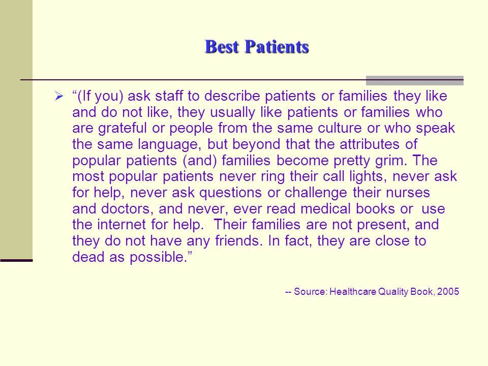 Best Patients  (If you) ask staff to describe patients or families they like and do not like, they usually like patients or families who are grateful or people from the same culture or who speak the same language, but beyond that the attributes of popular patients (and) families become pretty grim.