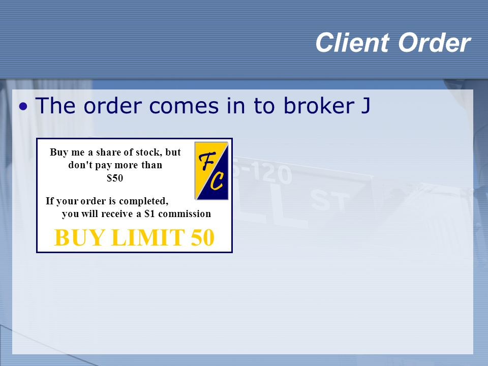 The order comes in to broker J Client Order BUY LIMIT 50 C F Buy me a share of stock, but don't pay more than $50 If your order is completed, you will