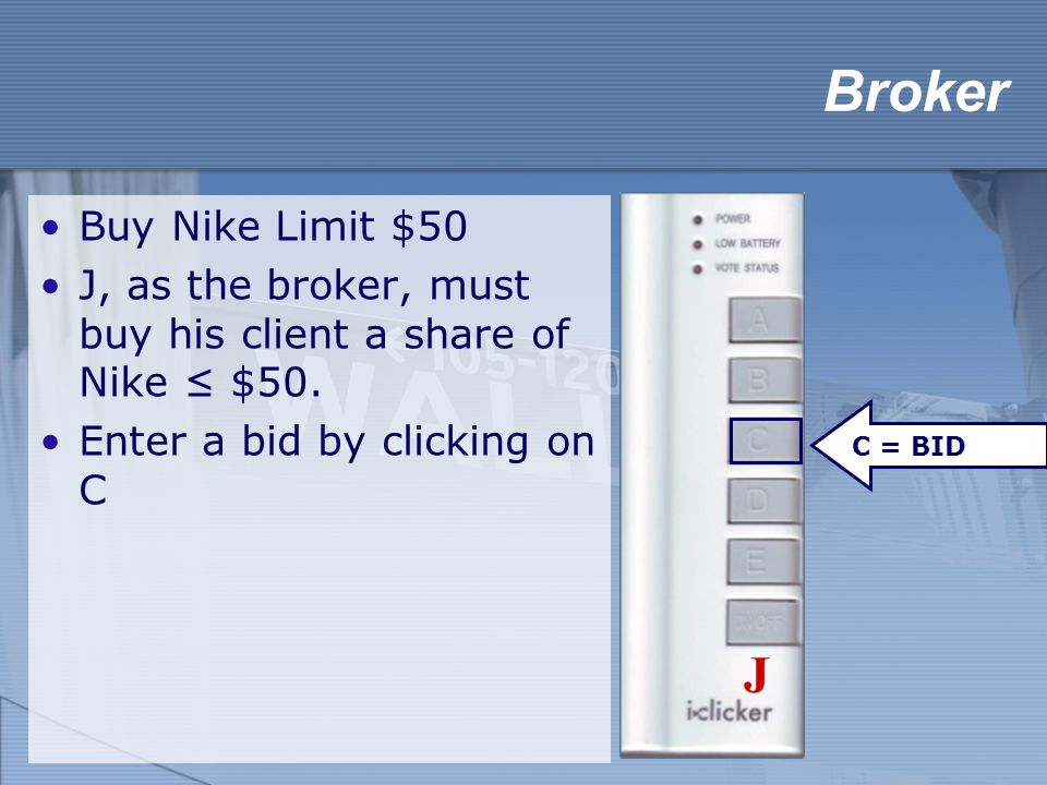 Broker Buy Nike Limit $50 J, as the broker, must buy his client a share of Nike ≤ $50. Enter a bid by clicking on C C = BID J