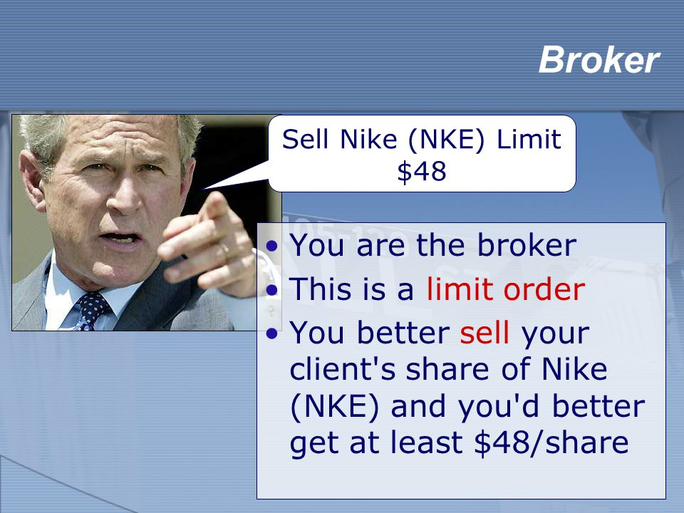 Broker You are the broker This is a limit order You better sell your client's share of Nike (NKE) and you'd better get at least $48/share Sell Nike (N