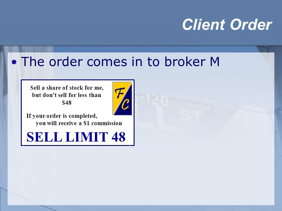 The order comes in to broker M Client Order Limit Order SELL LIMIT 48 C F Sell a share of stock for me, but don t sell for less than $48 If your order is completed, you will receive a $1 commission