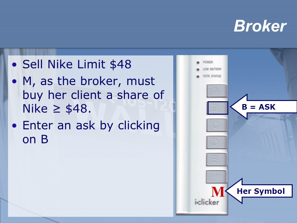 Broker Sell Nike Limit $48 M, as the broker, must buy her client a share of Nike ≥ $48. Enter an ask by clicking on B B = ASK M Her Symbol