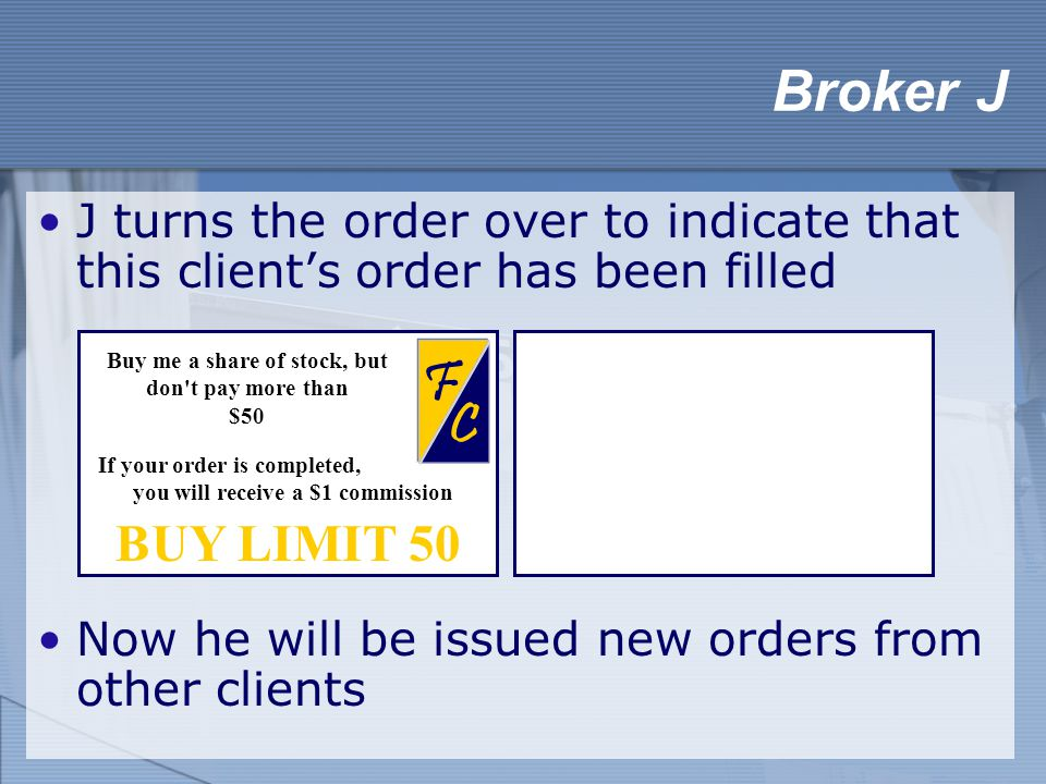 J turns the order over to indicate that this client's order has been filled Now he will be issued new orders from other clients Broker J BUY LIMIT 50 C F Buy me a share of stock, but don t pay more than $50 If your order is completed, you will receive a $1 commission