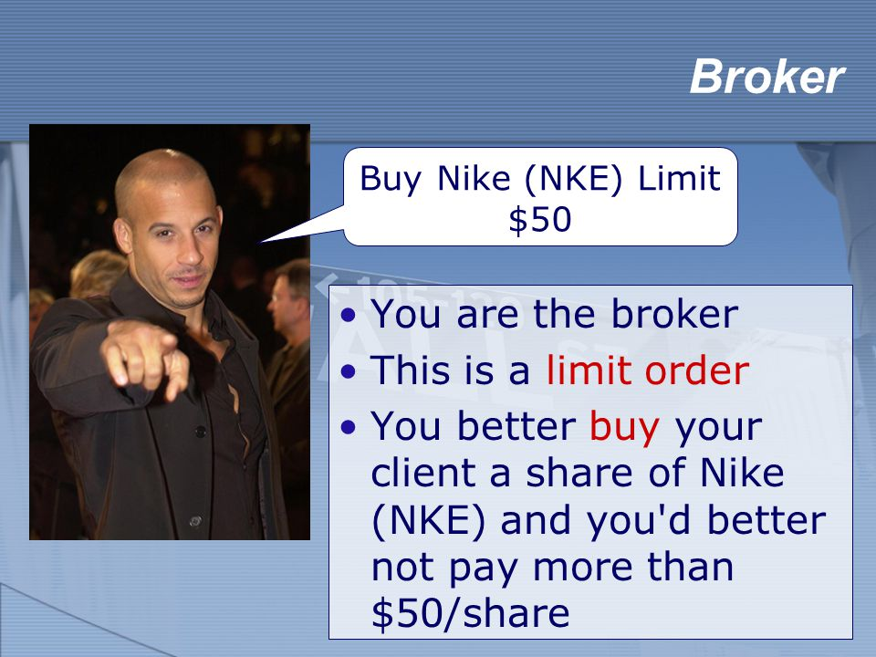 You are the broker This is a limit order You better buy your client a share of Nike (NKE) and you d better not pay more than $50/share Broker Buy Nike (NKE) Limit $50
