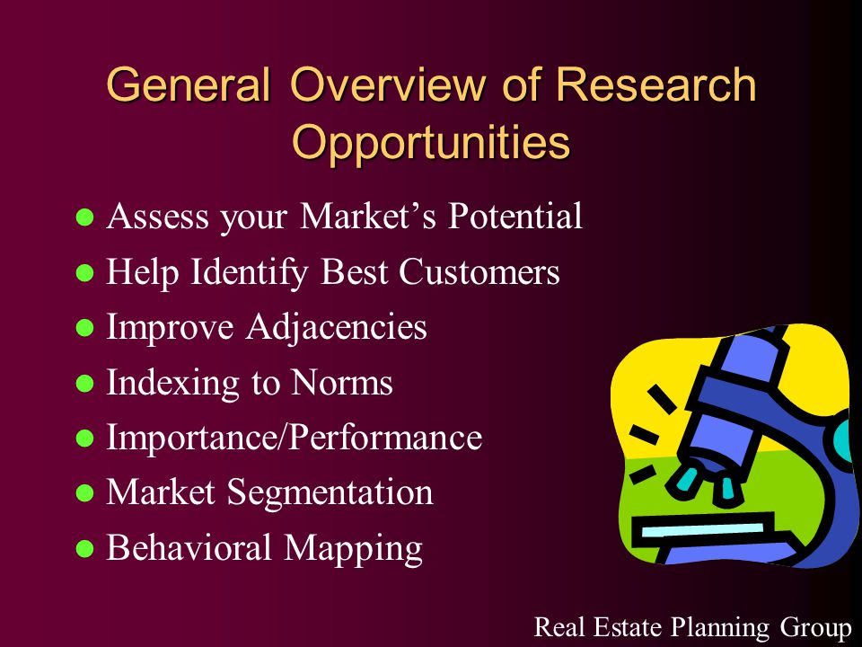 General Overview of Research Opportunities Assess your Market's Potential Help Identify Best Customers Improve Adjacencies Indexing to Norms Importance/Performance Market Segmentation Behavioral Mapping Real Estate Planning Group