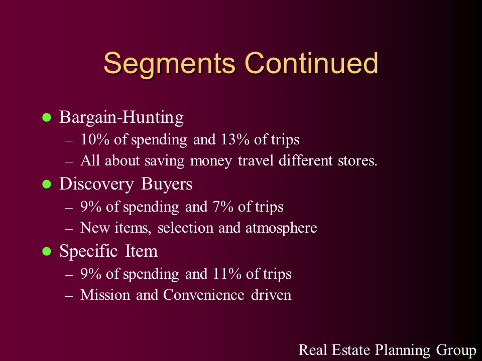 Segments Continued Bargain-Hunting – 10% of spending and 13% of trips – All about saving money travel different stores.