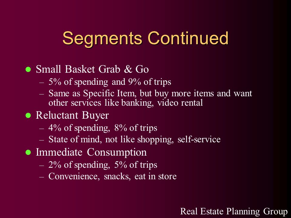 Segments Continued Small Basket Grab & Go – 5% of spending and 9% of trips – Same as Specific Item, but buy more items and want other services like banking, video rental Reluctant Buyer – 4% of spending, 8% of trips – State of mind, not like shopping, self-service Immediate Consumption – 2% of spending, 5% of trips – Convenience, snacks, eat in store Real Estate Planning Group