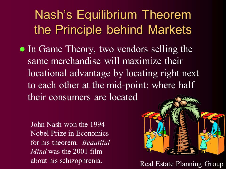 Nash's Equilibrium Theorem the Principle behind Markets In Game Theory, two vendors selling the same merchandise will maximize their locational advantage by locating right next to each other at the mid-point: where half their consumers are located Real Estate Planning Group John Nash won the 1994 Nobel Prize in Economics for his theorem.