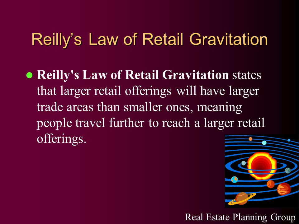 Reilly's Law of Retail Gravitation Reilly s Law of Retail Gravitation states that larger retail offerings will have larger trade areas than smaller ones, meaning people travel further to reach a larger retail offerings.